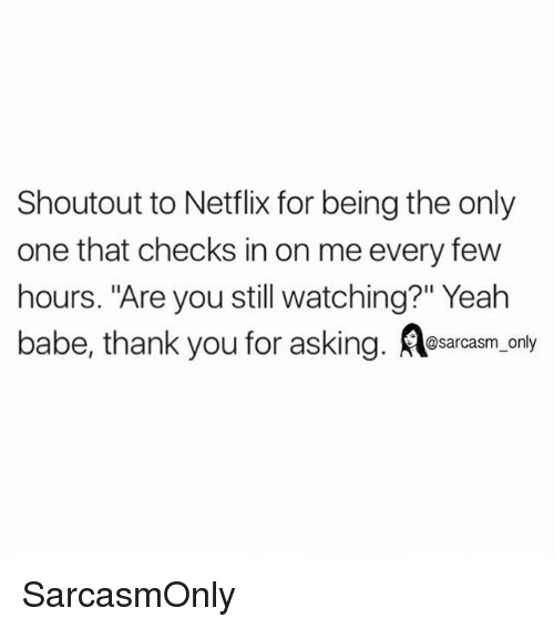"""Funny, Memes, and Netflix: Shoutout to Netflix for being the only  one that checks in on me every few  hours. """"Are you still watching?"""" Yeah  babe, thank you for asking. osacasm, only SarcasmOnly"""