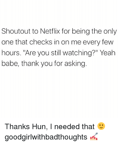 """Memes, Netflix, and Yeah: Shoutout to Netflix for being the only  one that checks in on me every few  hours. """"Are you still watching?"""" Yeah  babe, thank you for asking Thanks Hun, I needed that 🙂 goodgirlwithbadthoughts 💅🏼"""