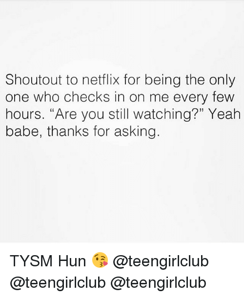 """Netflix, Yeah, and Girl: Shoutout to netflix for being the only  one who checks in on me every few  hours. """"Are you still watching?"""" Yeah  babe, thanks for asking TYSM Hun 😘 @teengirlclub @teengirlclub @teengirlclub"""