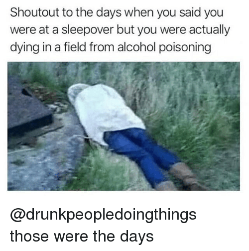 alcohol poisoning: Shoutout to the days when you said you  were at a sleepover but you were actually  dying in a field from alcohol poisoning @drunkpeopledoingthings those were the days