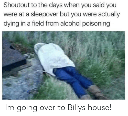 alcohol poisoning: Shoutout to the days when you said you  were at a sleepover but you were actually  dying in a field from alcohol poisoning Im going over to Billys house!