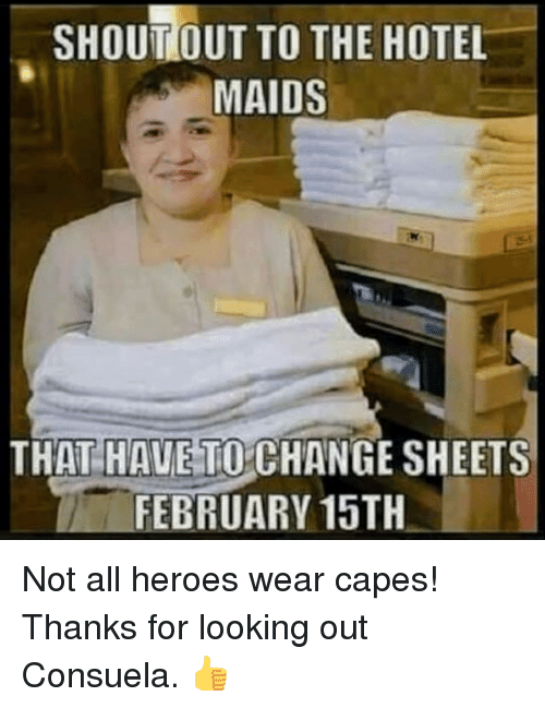 maids: SHOUTOUT TO THE HOTEL  MAIDS  THAT HAUE TO CHANGE SHEETS  FEBRUARY 15TH <p>Not all heroes wear capes! Thanks for looking out Consuela. 👍</p>