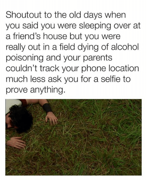 alcohol poisoning: Shoutout to the old days when  you said you were sleeping over at  a friend's house but you were  really out in a field dying of alcohol  poisoning and your parents  couldn't track your phone location  much less ask you for a selfie to  prove anything