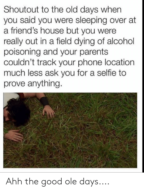 alcohol poisoning: Shoutout to the old days when  you said you were sleeping over at  a friend's house but you were  really out in a field dying of alcohol  poisoning and your parents  couldn't track your phone location  much less ask you for a selfie to  prove anything. Ahh the good ole days....