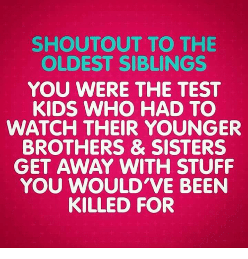 Memes, Test, and Shoutouts: SHOUTOUT TO THE  OLDEST SIBLINGS  YOU WERE THE TEST  KIDS WHO HAD TO  WATCH THEIR YOUNGER  BROTHERS & SISTERS  GET AWAY WITH STUFF  YOU WOULD'VE BEEN  KILLED FOR