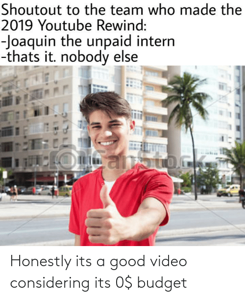 Budget: Shoutout to the team who made the  2019 Youtube Rewind:  -Joaquin the unpaid intern  -thats it. nobody else Honestly its a good video considering its 0$ budget
