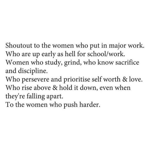 Self Worth: Shoutout to the women who put in major work.  Who are up early as hell for school/work.  Women who study, grind, who know sacrifice  and discipline.  Who persevere and prioritise self worth & love.  Who rise above & hold it down, even when  they're falling apart.  To the women who push harder.