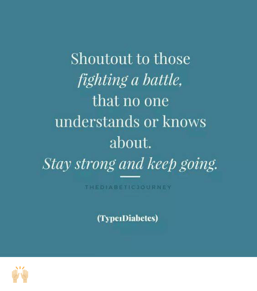 Understandment: Shoutout to those  fighting a battle,  that no one  understands or knows  about.  Stay strong and keep going.  THE DIA, B ETIC 1 OUR NEY  (TypeIDiabetes) 🙌🏼