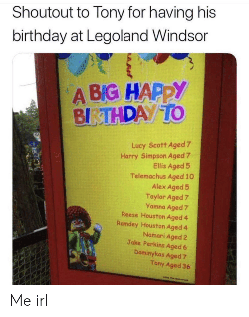 Reese: Shoutout to Tony for having his  birthday at Legoland Windsor  A BIG HAPPY  BIRTHDAY TO  Lucy Scott Aged 7  Harry Simpson Aged 7  Ellis Aged 5  Telemachus Aged 10  Alex Aged 5  Taylor Aged 7  Yamna Aged 7  Reese Houston Aged 4  Ramdey Houston Aged 4  Namari Aged 2  Jake Perkins Aged 6  Dominykas Aged 7  Tony Aged 36  w Me irl
