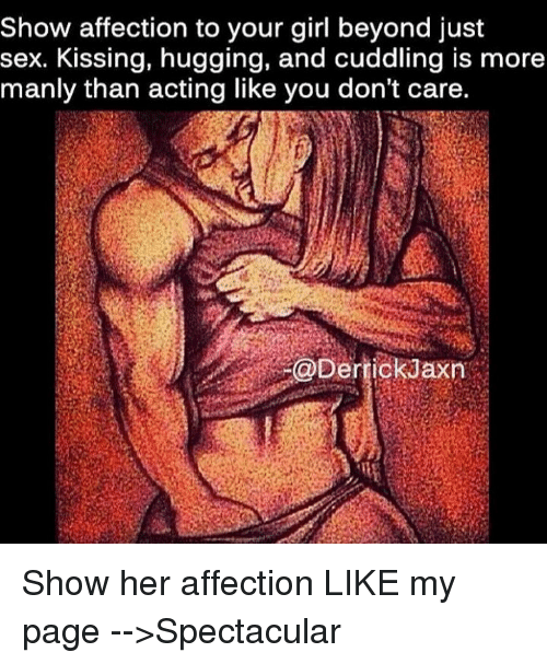Memes, 🤖, and Page: Show affection to your girl beyond just  sex. Kissing, hugging, and cuddling is more  manly than acting like you don't care.  @Derrick Jaxn Show her affection   LIKE my page -->Spectacular