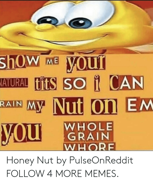 Honey Nut: shOw  ATURAL titS SO i CAN  your  ME  MY Nut On EM  RAIN  WHOLE  GRAIN  WHORE  you Honey Nut by PulseOnReddit FOLLOW 4 MORE MEMES.