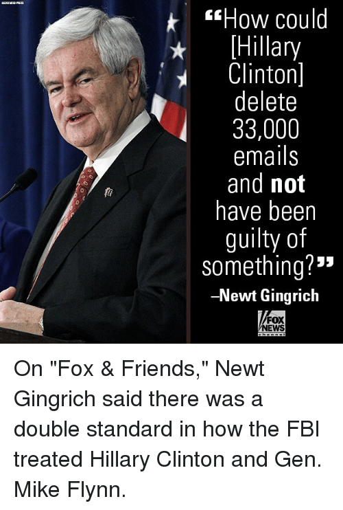 "Fbi, Friends, and Hillary Clinton: sHow could  Hillary  Clinton]  delete  33,000  emails  and not  have beern  guilty of  something?""  -Newt Gingrich  0  FOX  NEWS On ""Fox & Friends,"" Newt Gingrich said there was a double standard in how the FBI treated Hillary Clinton and Gen. Mike Flynn."
