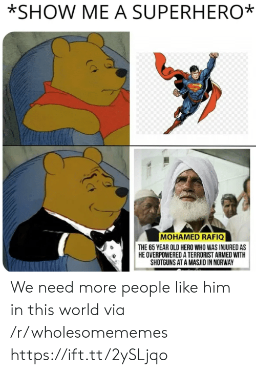 terrorist: *SHOW ME A SUPERHERO  MOHAMED RAFIQ  THE 65 YEAR OLD HERO WHO WAS INJURED AS  HE OVERPOWERED A TERRORIST ARMED WITH  SHOTGUNS AT A MASJID IN NORWAY We need more people like him in this world via /r/wholesomememes https://ift.tt/2ySLjqo