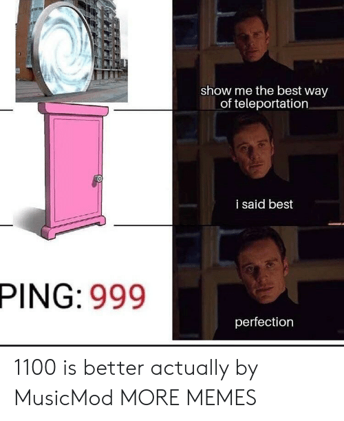 ping: show me the best way  of teleportation  i said best  PING: 999  perfection 1100 is better actually by MusicMod MORE MEMES