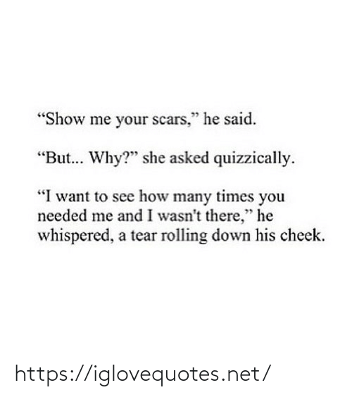 "cheek: ""Show me your scars,"" he said.  ""But. Why?"" she asked quizzically.  ""I want to see how many times you  needed me and I wasn't there,"" he  whispered, a tear rolling down his cheek. https://iglovequotes.net/"