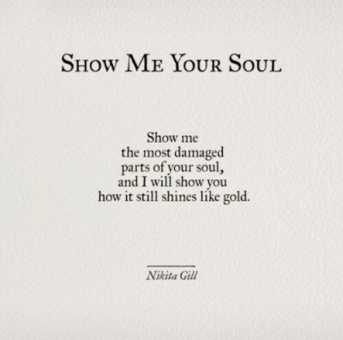 Shines: SHow ME YOUR SoUL  Show me  the most damaged  parts of your soul  and I will show you  how it still shines like gold.  Nikita Gill