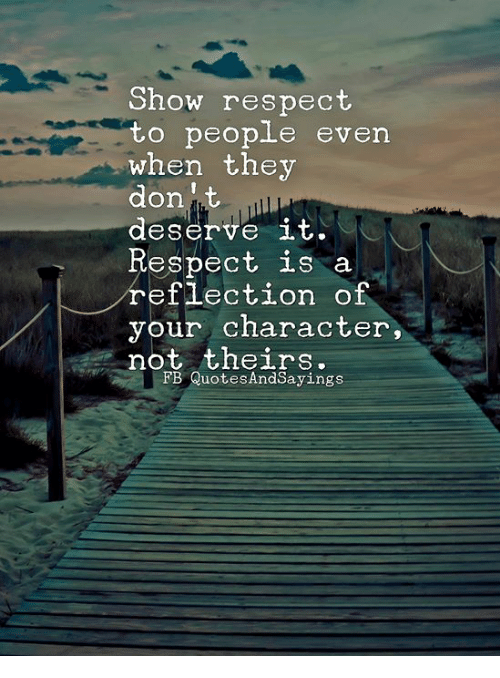 Respect, Character, and They: Show respect  to people even  when they  donit  deserve it.  Respect is a  eflection of  your character,  not theirs.  FB QuotesAndSayings