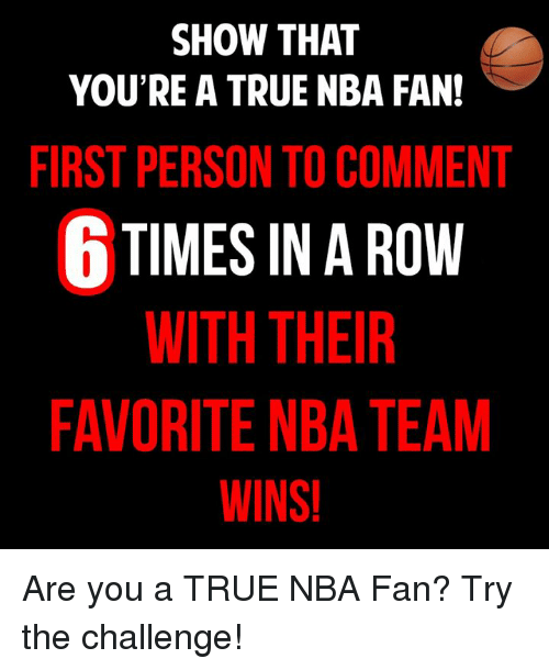 nba-fan: SHOW THAT  YOU'RE A TRUE NBA FAN!  FIRST PERSON TO COMMENT  6 TIMES IN A ROW  WITH THEIR  FAVORITE NBA TEAM  WINS! Are you a TRUE NBA Fan? Try the challenge!