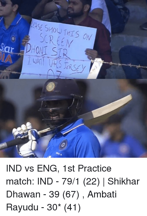 Ind Vs Eng: Show THIS ON IND vs ENG, 1st Practice match:  IND - 79/1 (22)   Shikhar Dhawan - 39 (67) , Ambati Rayudu - 30* (41)