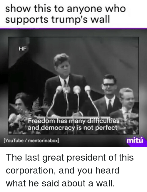 Memes, 🤖, and Corporation: show this to anyone who  supports trump's wall  HF  Freedom has many difficulties  and democracy is not perfec  mitu  [YouTube mentorinabox] The last great president of this corporation, and you heard what he said about a wall.