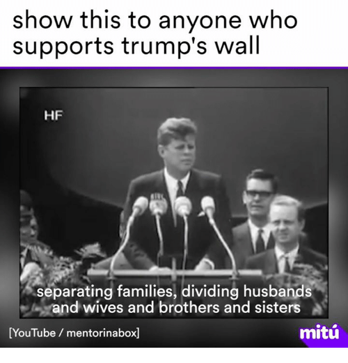 Trumps Wall: show this to anyone who  supports trump's wall  HF  separating families, dividing husbands  Mand wives and brothers and sisters  mitu  [YouTube mentorinabox1