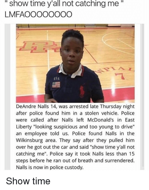 """deandre: """"  show  time  y'all  catching  me""""  not  LMFAOOOOOOOO  USA  DeAndre Nalls 14, was arrested late Thursday night  after police found him in a stolen vehicle. Police  were called after Nalls left McDonald's in East  Liberty """"looking suspicious and too young to drive""""  an employee told us. Police found Nalls in the  Wilkinsburg area. They say after they pulled him  over he got out the car and said """"show time y'all not  catching me"""". Police say it took Nalls less than 15  steps before he ran out of breath and surrendered.  Nalls is now in police custody. Show time"""