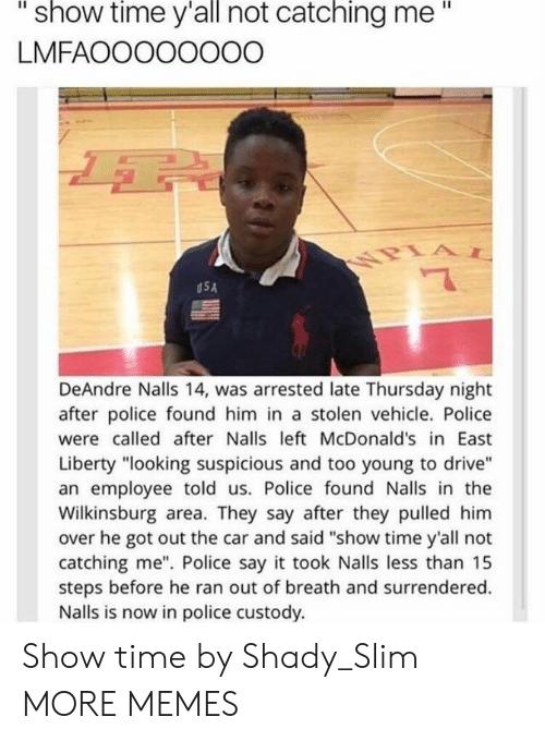 """deandre: """"  show  time  y'all  catching  me""""  not  LMFAOOOOOOOO  USA  DeAndre Nalls 14, was arrested late Thursday night  after police found him in a stolen vehicle. Police  were called after Nalls left McDonald's in East  Liberty """"looking suspicious and too young to drive""""  an employee told us. Police found Nalls in the  Wilkinsburg area. They say after they pulled him  over he got out the car and said """"show time y'all not  catching me"""". Police say it took Nalls less than 15  steps before he ran out of breath and surrendered.  Nalls is now in police custody. Show time by Shady_Slim MORE MEMES"""