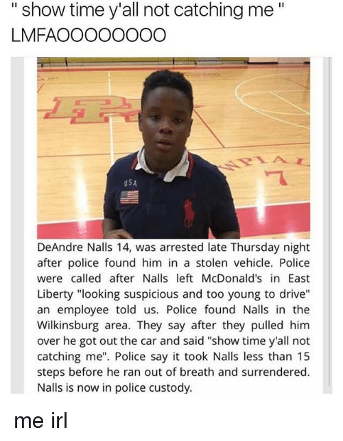 """deandre: """"show time y'all not catching me""""  LMFAOOOOOOOO  dSA  DeAndre Nalls 14, was arrested late Thursday night  after police found him in a stolen vehicle. Police  were called after Nalls left McDonald's in East  Liberty """"looking suspicious and too young to drive""""  an employee told us. Police found Nalls in the  Wilkinsburg area. They say after they pulled him  over he got out the car and said """"show time y'all not  catching me"""". Police say it took Nalls less than 15  steps before he ran out of breath and surrendered.  Nalls is now in police custody. me irl"""