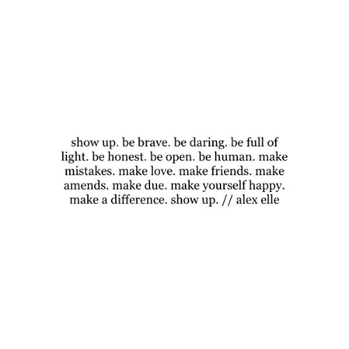 Be Brave: show up. be brave. be daring, be full of  light. be honest. be open. be human. make  mistakes. make love. make friends. make  amends. make due. make yourself happy  make a difference. show up. // alex elle