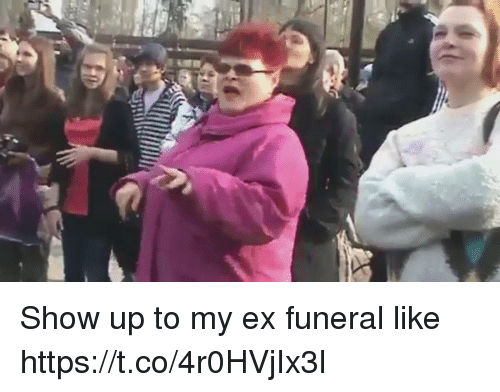 Funeral, Show, and Like: Show up to my ex funeral like  https://t.co/4r0HVjIx3l