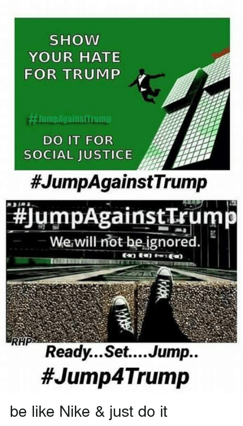 Just Do It, Memes, and Nike: SHOW  YOUR HATE  FOR TRUMP  JumpAgainstinuman  DO IT FOR  L JUSTICE  #JumpAgainst Trump  #JumpAgainst Trum  we will not be ignored.  HP  Ready...Set....Jump..  #Jump 4Trump be like Nike & just do it