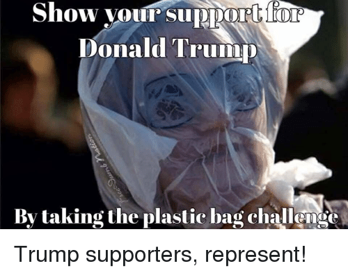 Trump: Show your support  Donald Trump  By taking the plastic bag challense Trump supporters, represent!