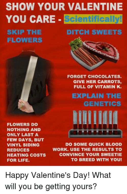 Memes, 🤖, and Vinyl: SHOW YOUR VALENTINE  YOU CARE  Scientifically!  SKIP THE  DITCH SWEETS  FLOWERS  FORGET CHOCOLATES.  GIVE HER CARROTS,  FULL OF VITAMIN K.  EXPLAIN THE  GENETICS  FLOWERS DO  NOTHING AND  ONLY LAST A  FEW DAYS, BUT  VINYL SIDING  DO SOME QUICK BLOOD  WORK. USE THE RESULTS TO  REDUCES  CONVINCE YOUR SWEETIE  HEATING COSTS  FOR LIFE.  TO BREED WITH YOU! Happy Valentine's Day! What will you be getting yours?