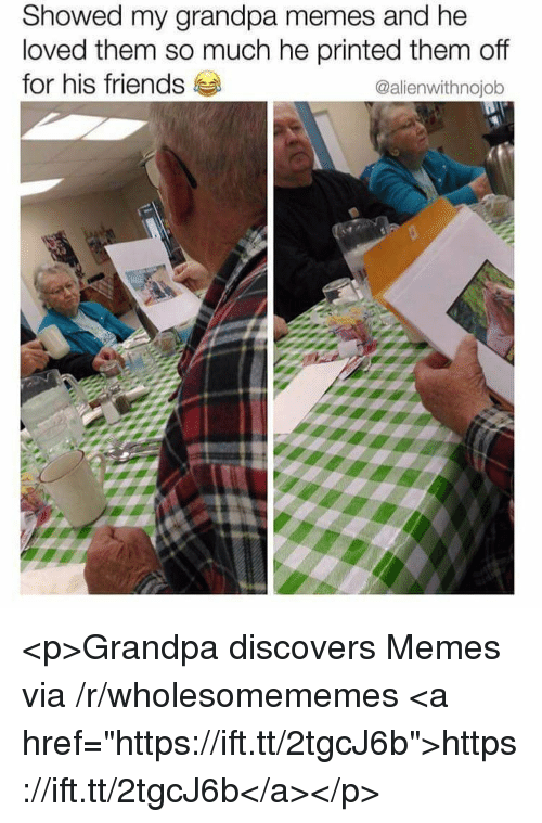 """Friends, Memes, and Grandpa: Showed my grandpa memes and he  loved them so much he printed them off  for his friends  @alienwithnojob <p>Grandpa discovers Memes via /r/wholesomememes <a href=""""https://ift.tt/2tgcJ6b"""">https://ift.tt/2tgcJ6b</a></p>"""