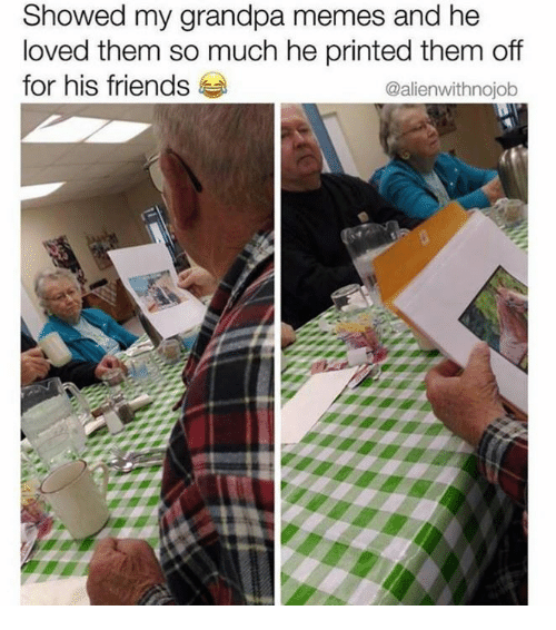 Dank, Friends, and Memes: Showed my grandpa memes and he  loved them so much he printed them off  for his friends  @alienwithnojob