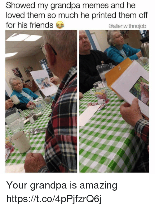 Friends, Funny, and Memes: Showed my grandpa memes and he  loved them so much he printed them off  for his friends  @alienwithnojob Your grandpa is amazing https://t.co/4pPjfzrQ6j