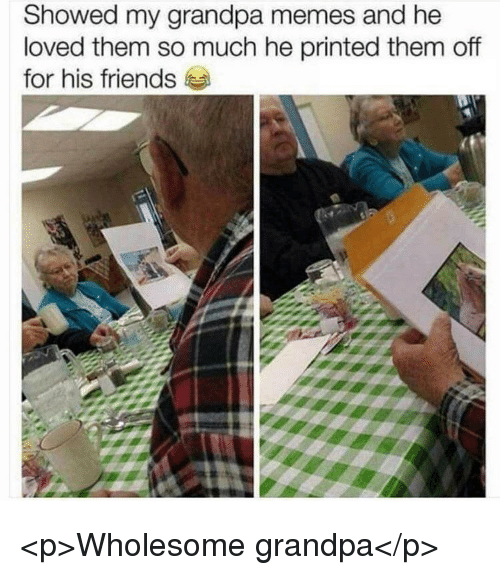 Friends, Memes, and Grandpa: Showed my grandpa memes and he  loved them so much he printed them off  for his friends <p>Wholesome grandpa</p>