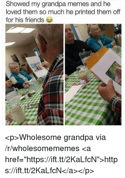 """Friends, Memes, and Grandpa: Showed my grandpa memes and he  loved them so much he printed them off  for his friends <p>Wholesome grandpa via /r/wholesomememes <a href=""""https://ift.tt/2KaLfcN"""">https://ift.tt/2KaLfcN</a></p>"""