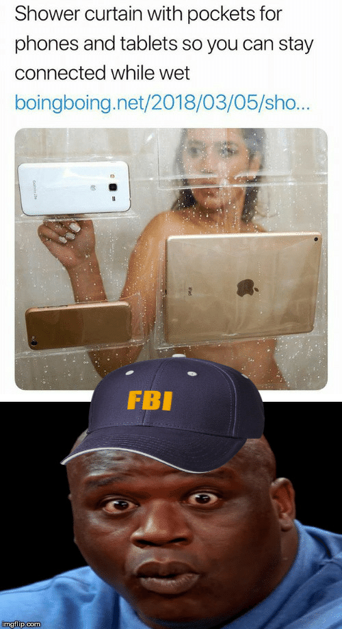 sho: Shower curtain with pockets for  phones and tablets so you can stay  connected while wet  boingboing.net/2018/03/05/sho...  FBI  imgflip.com