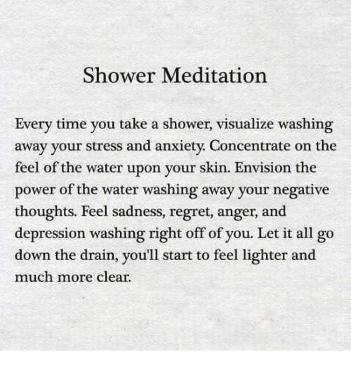 The Feel: Shower Meditation  Every time you take a shower, visualize washing  away your stress and anxiety. Concentrate on the  feel of the water upon your skin. Envision the  power of the water washing away your negative  thoughts. Feel sadness, regret, anger, and  depression washing right off of you. Let it all go  down the drain, you'll start to feel lighter and  much more clear