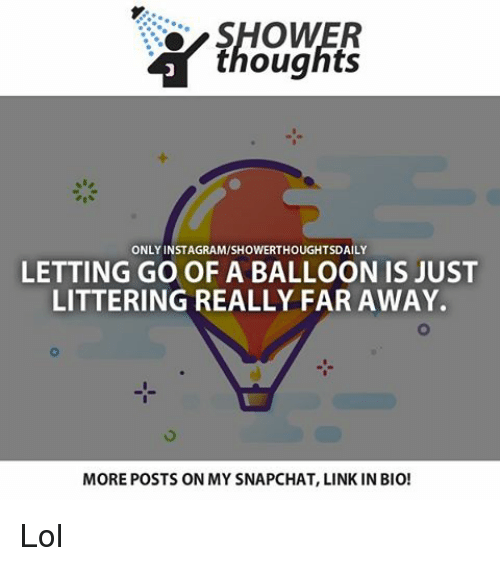 Lol, Memes, and Shower: SHOWER  thoughts  ONLY INSTAGRAMISHOWERTHOUGHTSDAILY  LETTING GO OF A BALLOON IS JUST  LITTERING REALLY FAR AWAY.  MOREPOSTS ON MY SNAPCHAT, LINK IN BIO! Lol