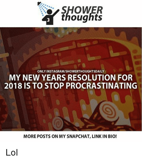 Memes, New Year's Resolutions, and Shower: SHOWER  thoughts  ONLY INSTAGRAMISHOWERTHOUGHTSDAILY  MY NEW YEARS RESOLUTION FOR  2018 IS TO STOP PROCRASTINATING  MOREPOSTS ON MY SNAPCHAT, LINK IN BIO! Lol