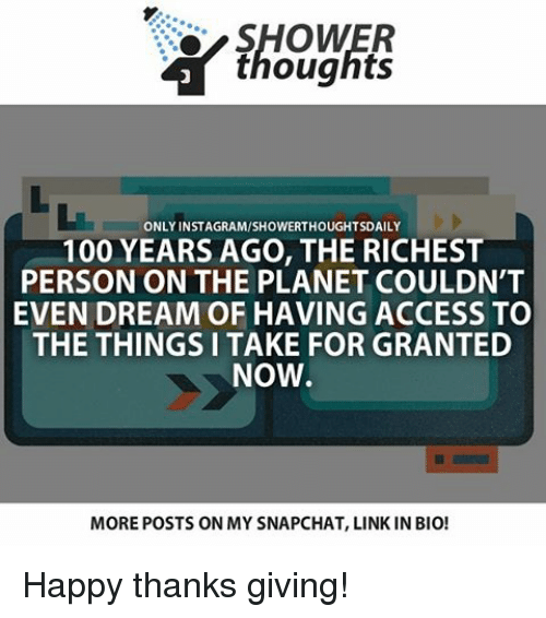 thanks giving: SHOWER  thoughts  ONLY INSTAGRAMMSHOWERTHOUGHTSDAILY  100 YEARS AGO, THE RICHEST  PERSON ON THE PLANET COULDN'T  EVEN DREAM OF HAVING ACCESS TO  THE THINGS I TAKE FOR GRANTED  NOW.  MOREPOSTS ON MY SNAPCHAT, LINK IN BIO! Happy thanks giving!