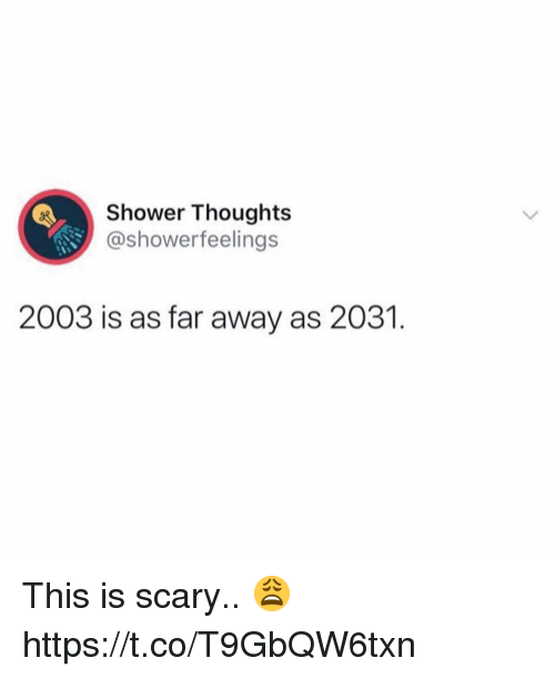 Shower, Shower Thoughts, and This: Shower Thoughts  @showerfeelings  2003 is as far away as 2031. This is scary.. 😩 https://t.co/T9GbQW6txn