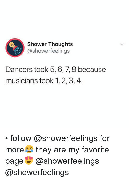 Shower, Shower Thoughts, and Girl Memes: Shower Thoughts  @showerfeelings  7,8 because  Dancers took 5,6,  musicians took 1, 2,3,4. • follow @showerfeelings for more😂 they are my favorite page😍 @showerfeelings @showerfeelings