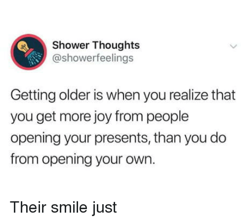 Getting Older: Shower Thoughts  @showerfeelings  Getting older is when you realize that  you get more joy from people  opening your presents, than you do  from opening your own. Their smile just