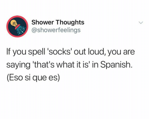 Shower, Shower Thoughts, and Spanish: Shower Thoughts  @showerfeelings  If you spell 'socks' out loud, you are  saying 'that's what it is' in Spanish.  (Eso si que es)