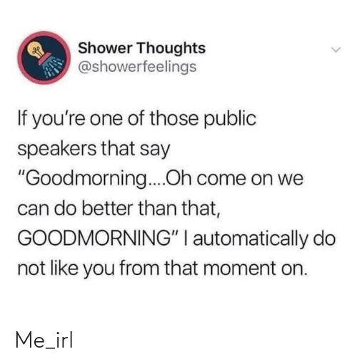 """Goodmorning: Shower Thoughts  @showerfeelings  If you're one of those public  speakers that say  """"Goodmorning...Oh come on we  can do better than that,  GOODMORNING"""" I automatically do  not like you from that moment on. Me_irl"""
