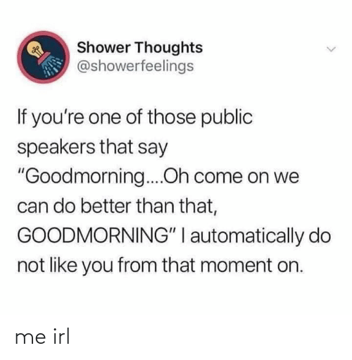 """Goodmorning: Shower Thoughts  @showerfeelings  If you're one of those public  speakers that say  """"Goodmorning....Oh come on we  can do better than that,  GOODMORNING"""" I automatically do  not like you from that moment on. me irl"""