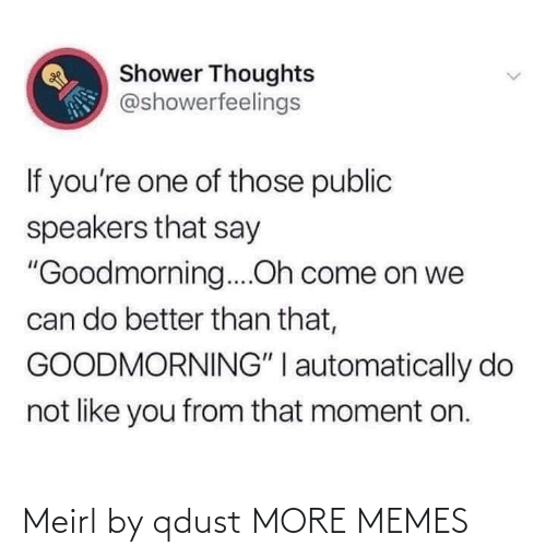 """Goodmorning: Shower Thoughts  @showerfeelings  If you're one of those public  speakers that say  """"Goodmorning....Oh come on we  can do better than that,  GOODMORNING"""" I automatically do  not like you from that moment on. Meirl by qdust MORE MEMES"""